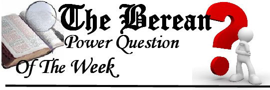 The Berean Power Question of the Week